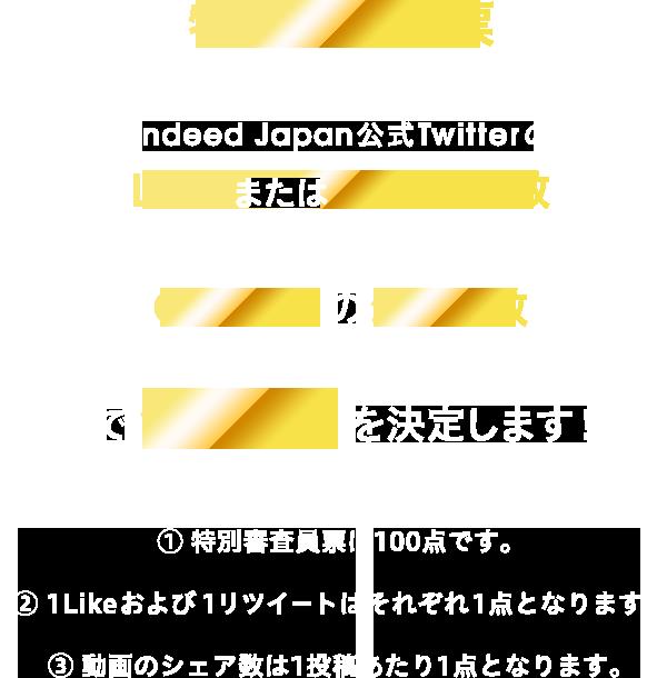特別審査員票+Indeed Japan公式TwitterのLikeまたはリツイート数+CM動画のシェア数で優勝者を決定します!