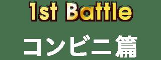 1st Battle コンビニ篇